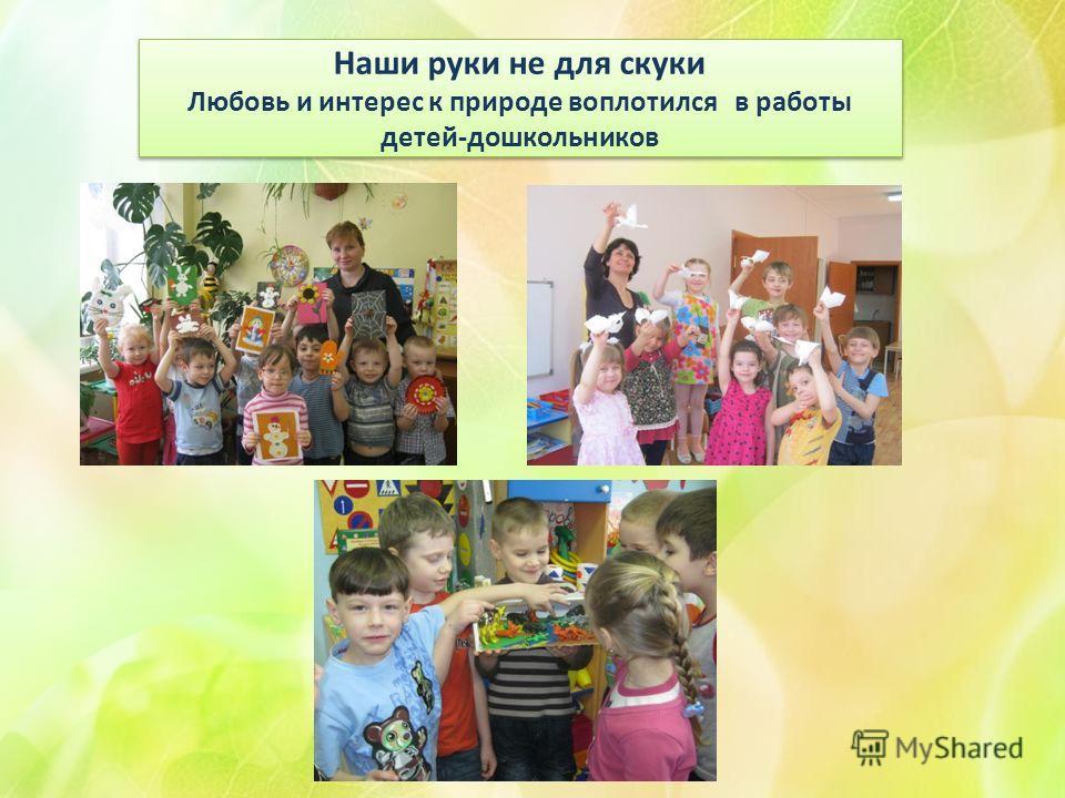 Наши руки не для скуки Любовь и интерес к природе воплотился в работы детей-дошкольников