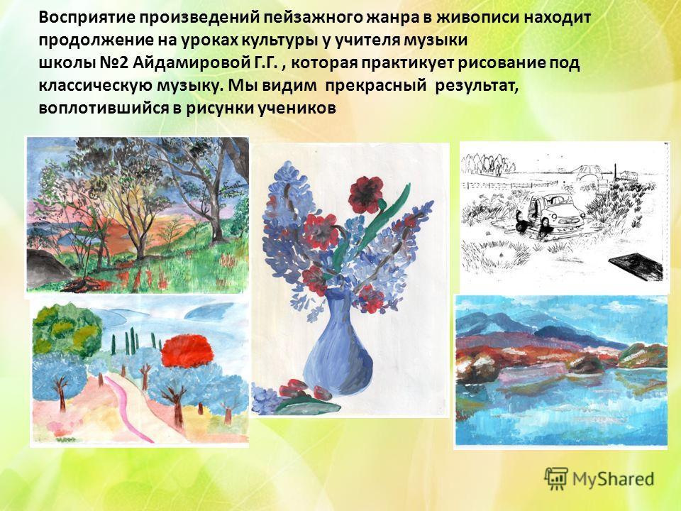 Восприятие произведений пейзажного жанра в живописи находит продолжение на уроках культуры у учителя музыки школы 2 Айдамировой Г.Г., которая практикует рисование под классическую музыку. Мы видим прекрасный результат, воплотившийся в рисунки ученико