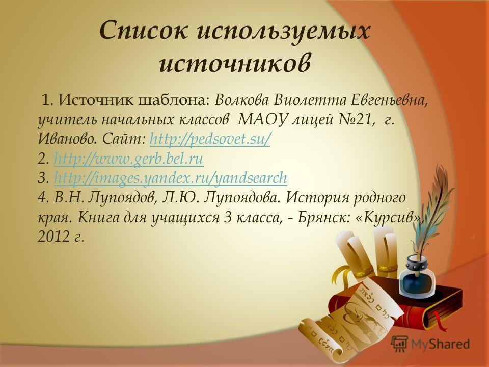 1. Источник шаблона: Волкова Виолетта Евгеньевна, учитель начальных классов МАОУ лицей 21, г. Иваново. Сайт: http://pedsovet.su/ http://pedsovet.su/ 2. http://www.gerb.bel.ruhttp://www.gerb.bel.ru 3. http://images.yandex.ru/yandsearchhttp://images.ya