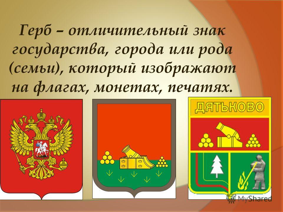 Герб – отличительный знак государства, города или рода (семьи), который изображают на флагах, монетах, печатях.