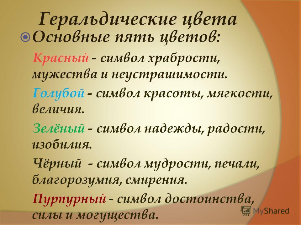 Геральдические цвета Основные пять цветов: Красный - символ храбрости, мужества и неустрашимости. Голубой - символ красоты, мягкости, величия. Зелёный - символ надежды, радости, изобилия. Чёрный - символ мудрости, печали, благорозумия, смирения. Пурп