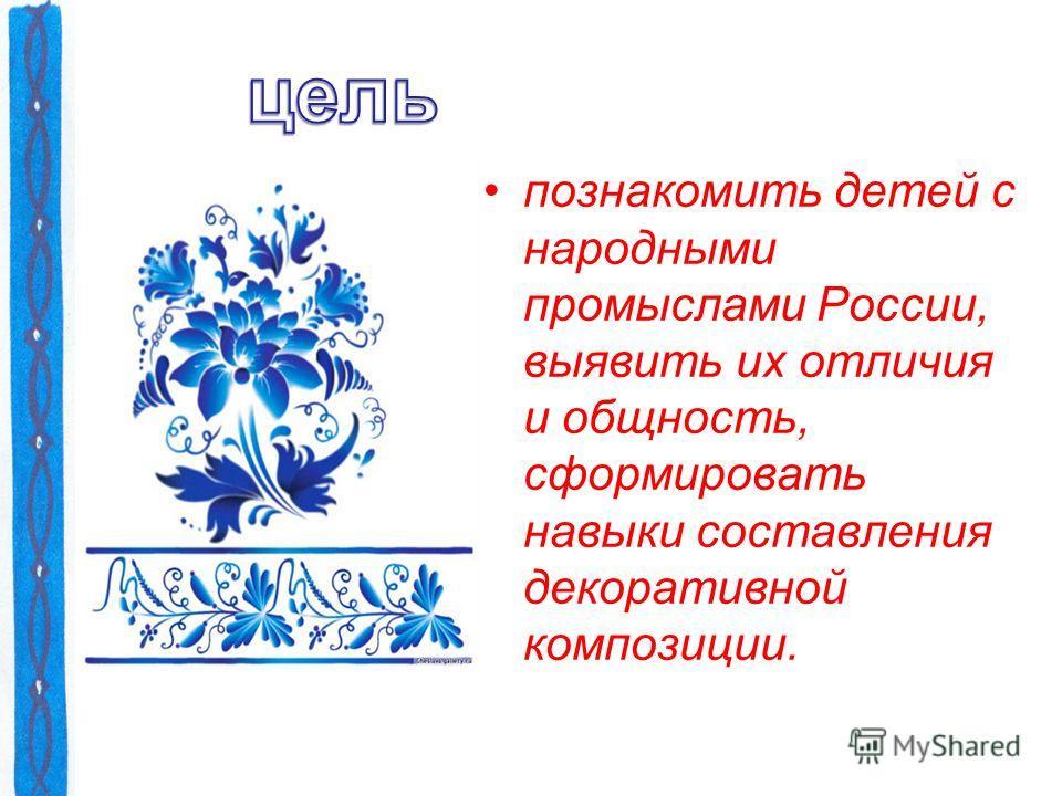 познакомить детей с народными промыслами России, выявить их отличия и общность, сформировать навыки составления декоративной композиции.