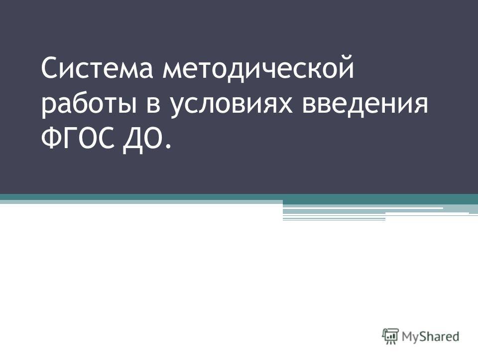 Система методической работы в условиях введения ФГОС ДО.