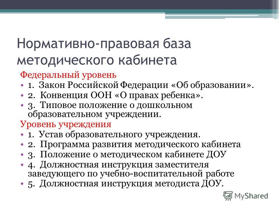 Нормативно-правовая база методического кабинета Федеральный уровень 1. Закон Российской Федерации «Об образовании». 2. Конвенция ООН «О правах ребенка». 3. Типовое положение о дошкольном образовательном учреждении. Уровень учреждения 1. Устав образов