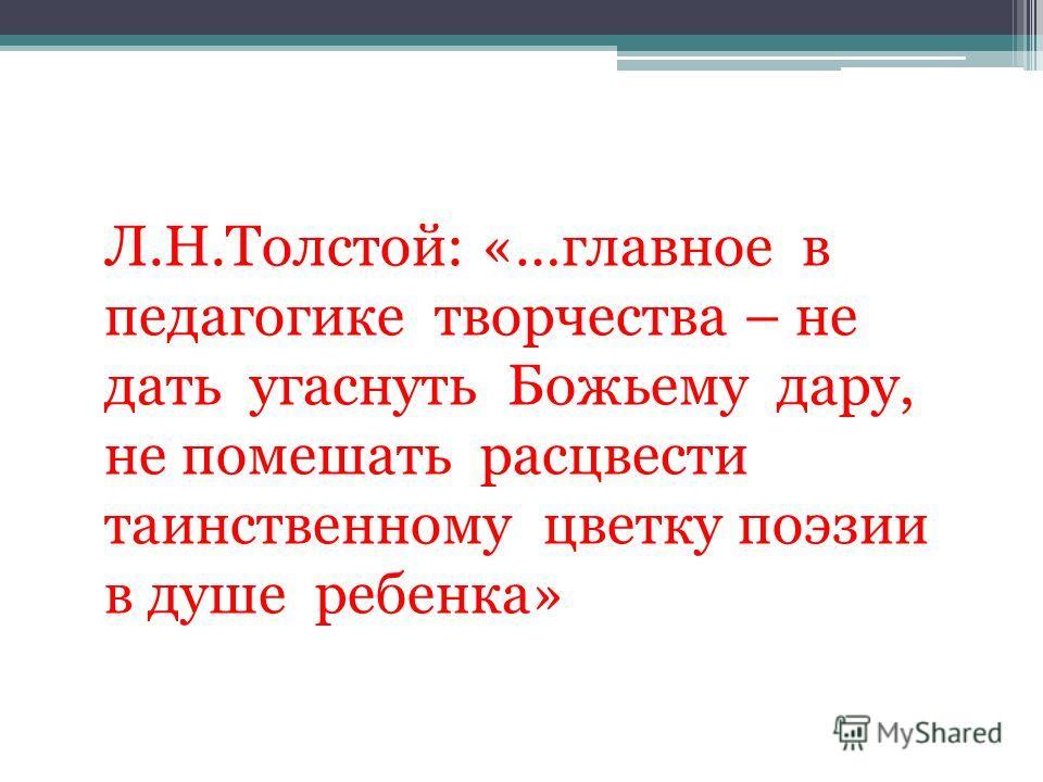Л.Н.Толстой: «…главное в педагогике творчества – не дать угаснуть Божьему дару, не помешать расцвести таинственному цветку поэзии в душе ребенка»