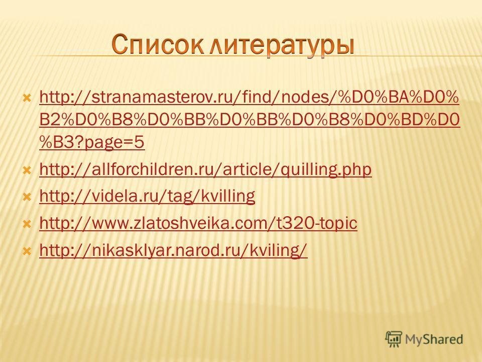http://stranamasterov.ru/find/nodes/%D0%BA%D0% B2%D0%B8%D0%BB%D0%BB%D0%B8%D0%BD%D0 %B3?page=5 http://stranamasterov.ru/find/nodes/%D0%BA%D0% B2%D0%B8%D0%BB%D0%BB%D0%B8%D0%BD%D0 %B3?page=5 http://allforchildren.ru/article/quilling.php http://videla.ru
