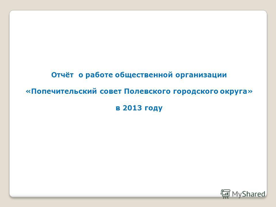 Отчёт о работе общественной организации «Попечительский совет Полевского городского округа» в 2013 году