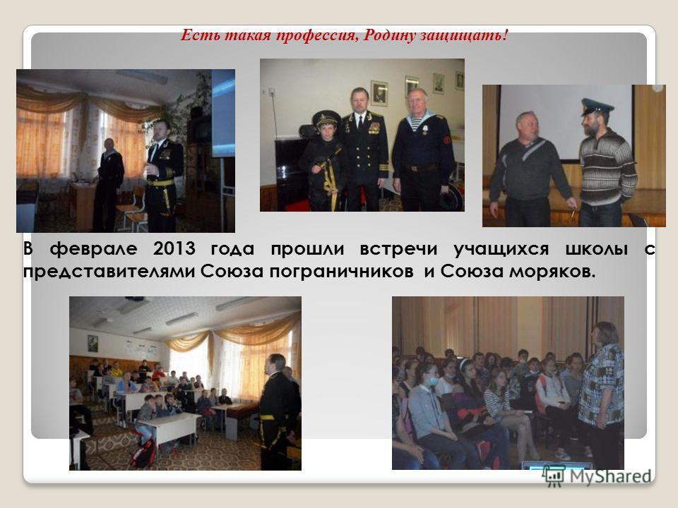 Есть такая профессия, Родину защищать! В феврале 2013 года прошли встречи учащихся школы с представителями Союза пограничников и Союза моряков.