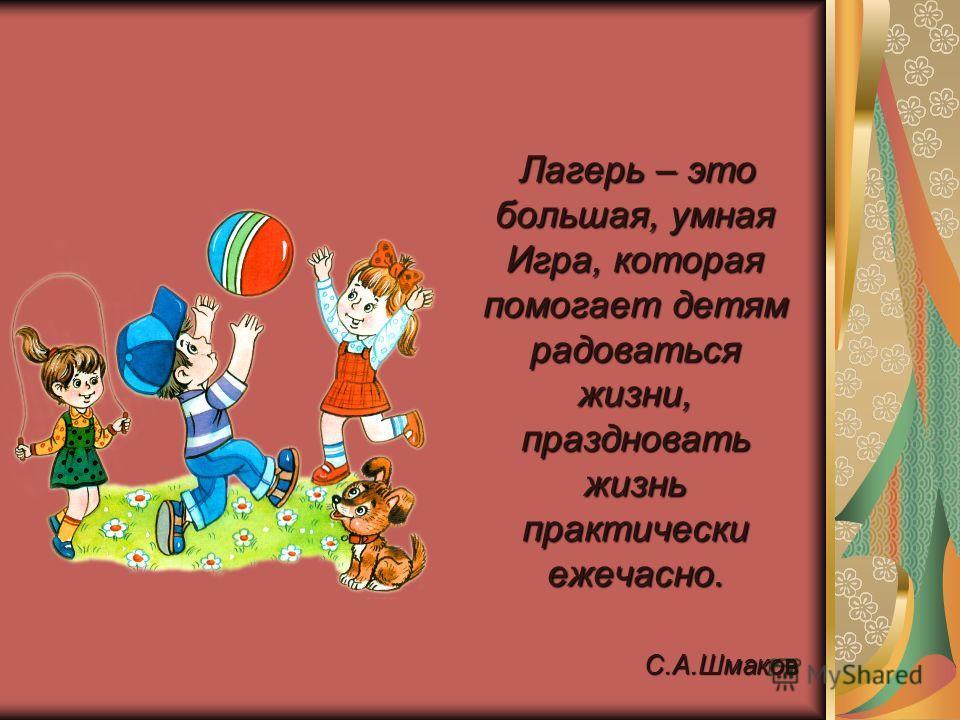 Лагерь – это большая, умная Игра, которая помогает детям радоваться жизни, праздновать жизнь практически ежечасно. Лагерь – это большая, умная Игра, которая помогает детям радоваться жизни, праздновать жизнь практически ежечасно. С.А.Шмаков С.А.Шмако