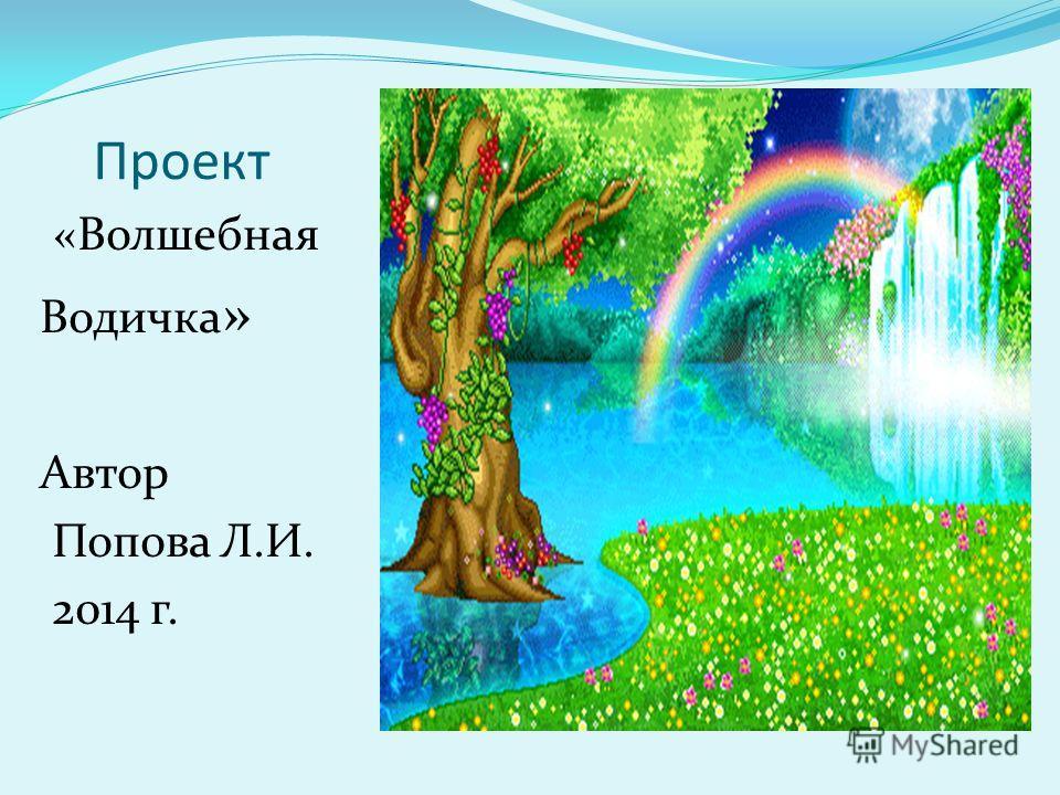 Проект «Волшебная Водичка » Автор Попова Л.И. 2014 г.