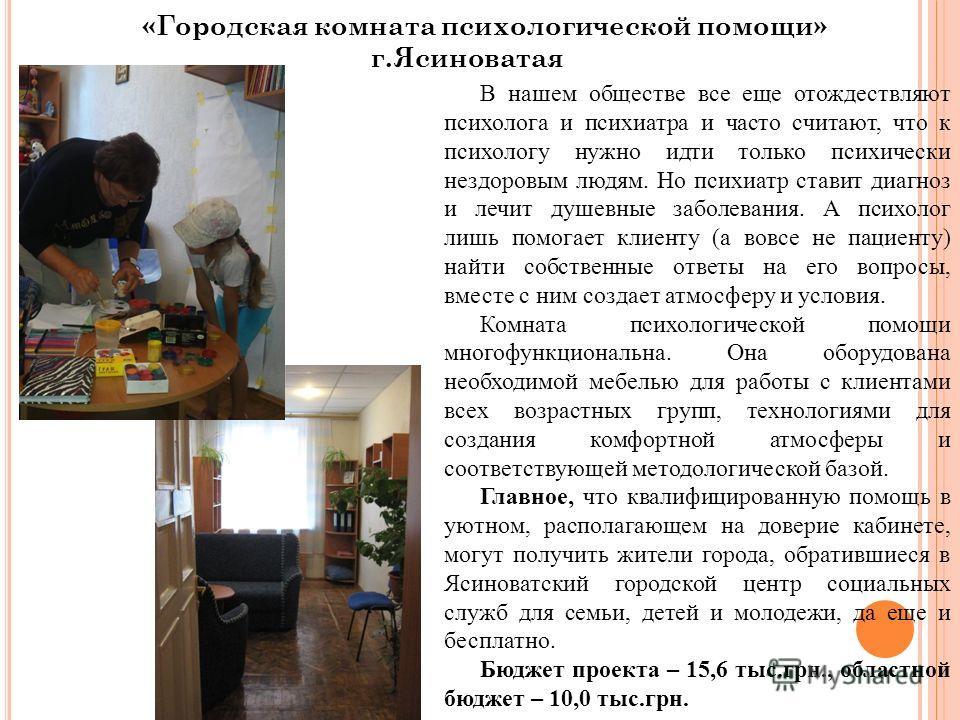 «Городская комната психологической помощи» г.Ясиноватая В нашем обществе все еще отождествляют психолога и психиатра и часто считают, что к психологу нужно идти только психически нездоровым людям. Но психиатр ставит диагноз и лечит душевные заболеван