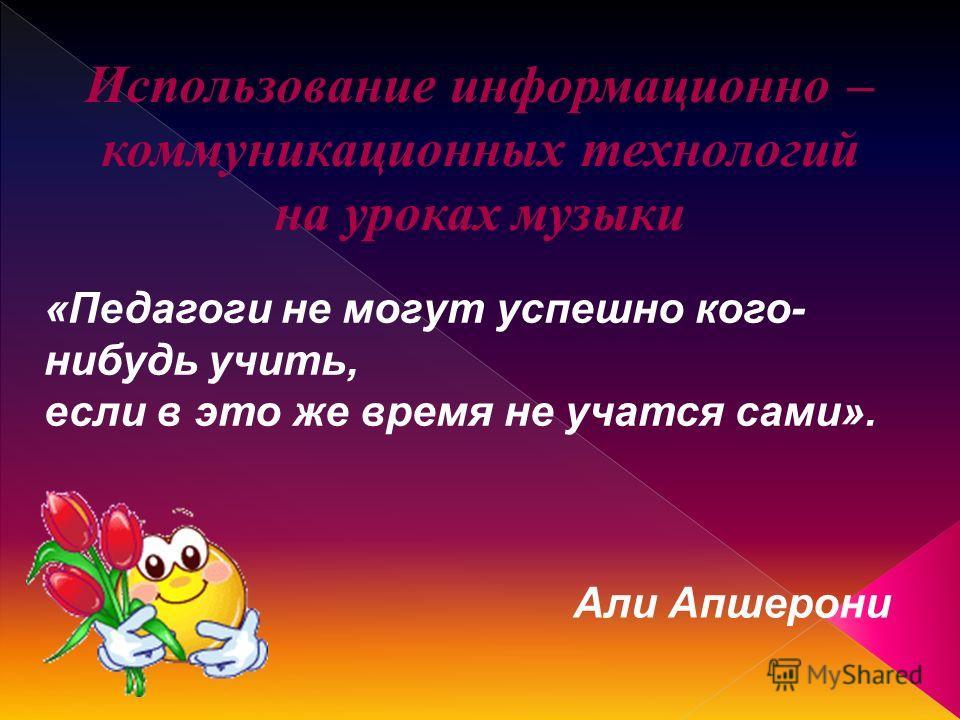 Использование информационно – коммуникационных технологий на уроках музыки «Педагоги не могут успешно кого- нибудь учить, если в это же время не учатся сами». Али Апшерони