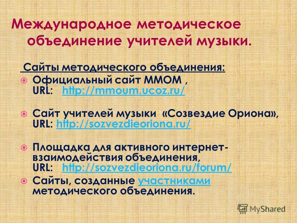 Сайты методического объединения: Официальный сайт ММОМ, URL: http://mmoum.ucoz.ru/http://mmoum.ucoz.ru/ Сайт учителей музыки «Созвездие Ориона», URL: http://sozvezdieoriona.ru/http://sozvezdieoriona.ru/ Площадка для активного интернет- взаимодействия