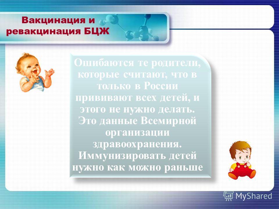 Вакцинация и ревакцинация БЦЖ Ошибаются те родители, которые считают, что в только в России прививают всех детей, и этого не нужно делать. Это данные Всемирной организации здравоохранения. Иммунизировать детей нужно как можно раньше