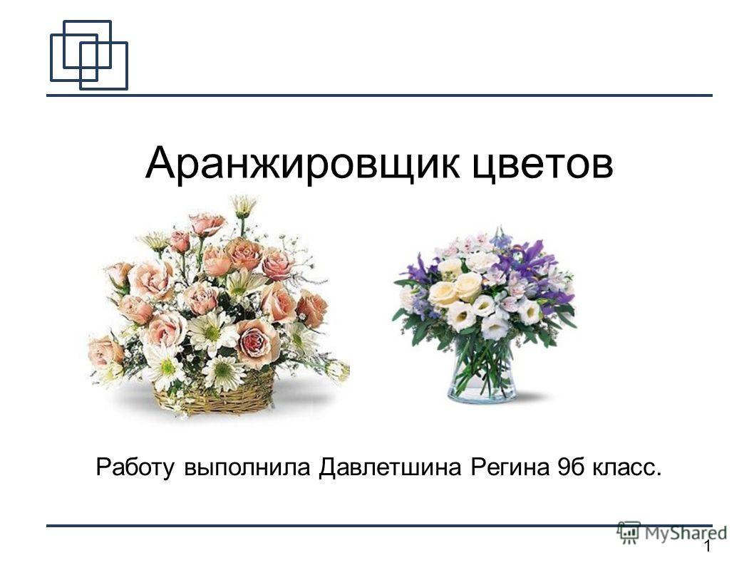 1 Аранжировщик цветов Работу выполнила Давлетшина Регина 9 б класс.