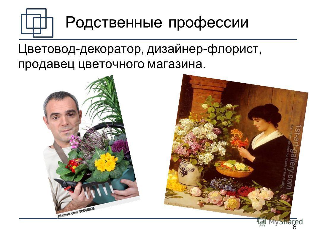 6 Родственные профессии Цветовод-декоратор, дизайнер-флорист, продавец цветочного магазина.