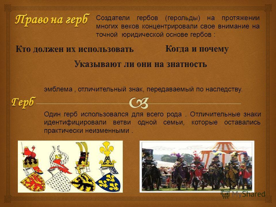 Создатели гербов (герольды) на протяжении многих веков концентрировали свое внимание на точной юридической основе гербов : эмблема, отличительный знак, передаваемый по наследству. Один герб использовался для всего рода. Отличительные знаки идентифици