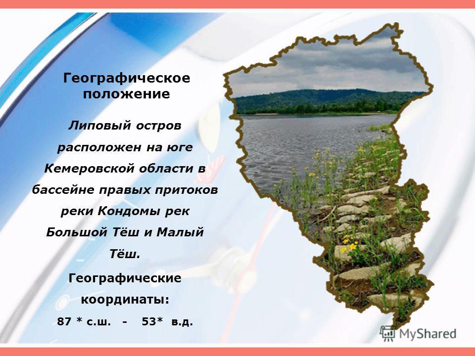Географическое положение Липовый остров расположен на юге Кемеровской области в бассейне правых притоков реки Кондомы рек Большой Тёш и Малый Тёш. Географические координаты: 87 * с.ш. - 53* в.д.