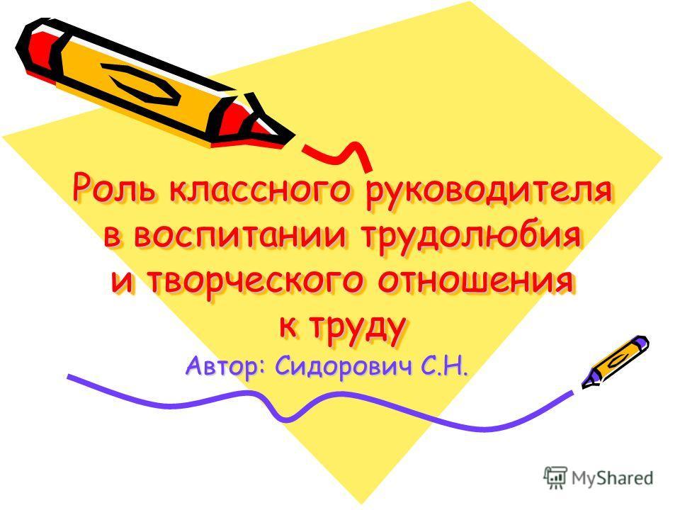 Роль классного руководителя в воспитании трудолюбия и творческого отношения к труду Автор: Сидорович С.Н.
