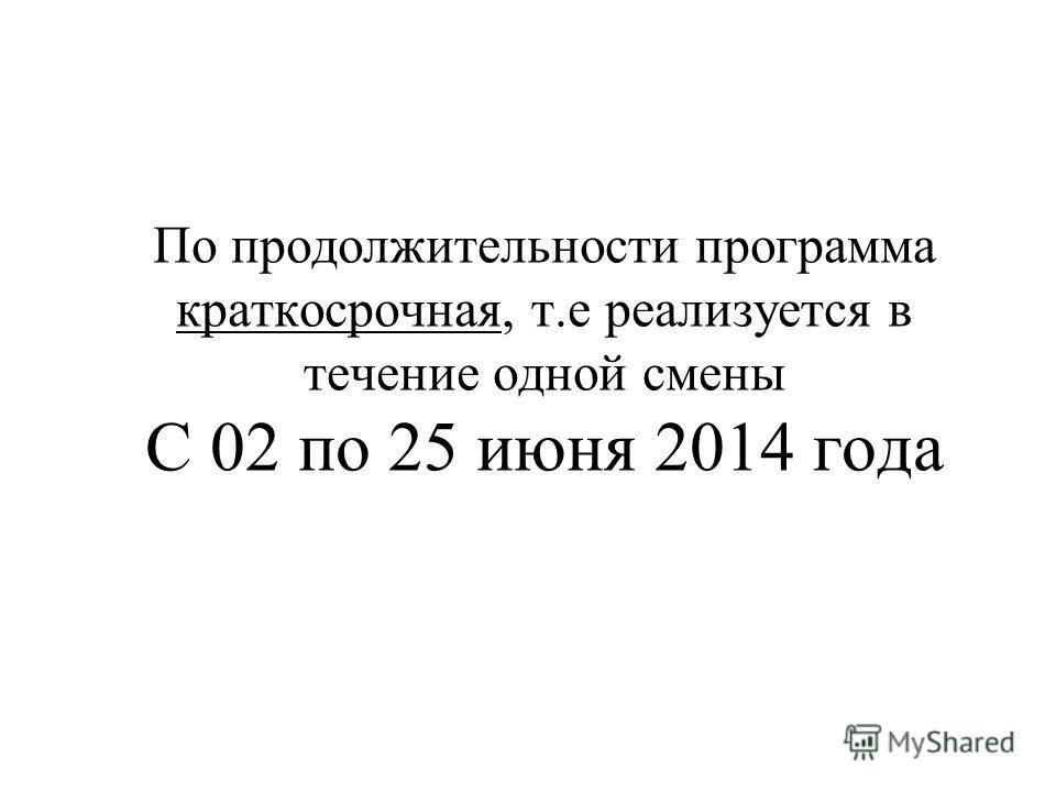 По продолжительности программа краткосрочная, т.е реализуется в течение одной смены С 02 по 25 июня 2014 года