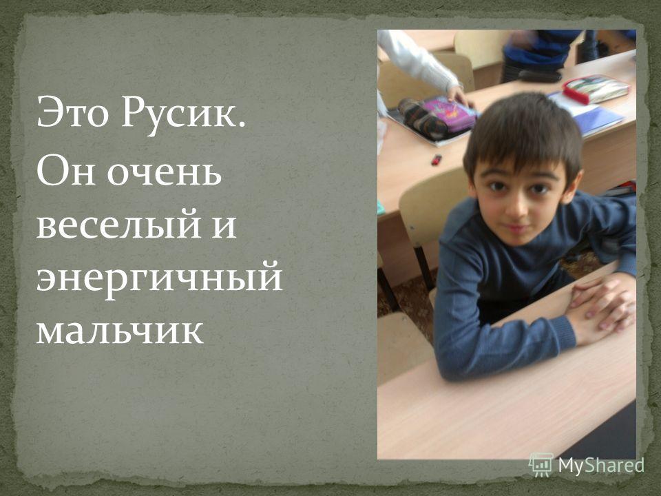 Это Русик. Он очень веселый и энергичный мальчик