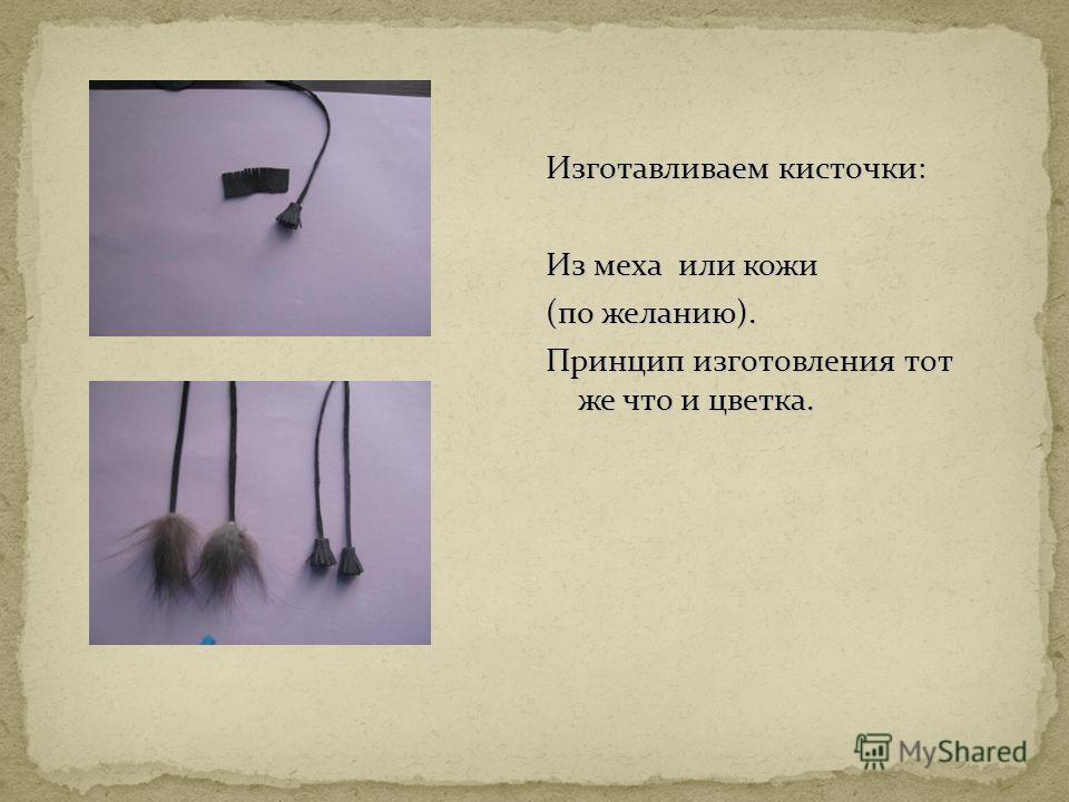 Изготавливаем кисточки: Из меха или кожи (по желанию). Принцип изготовления тот же что и цветка.