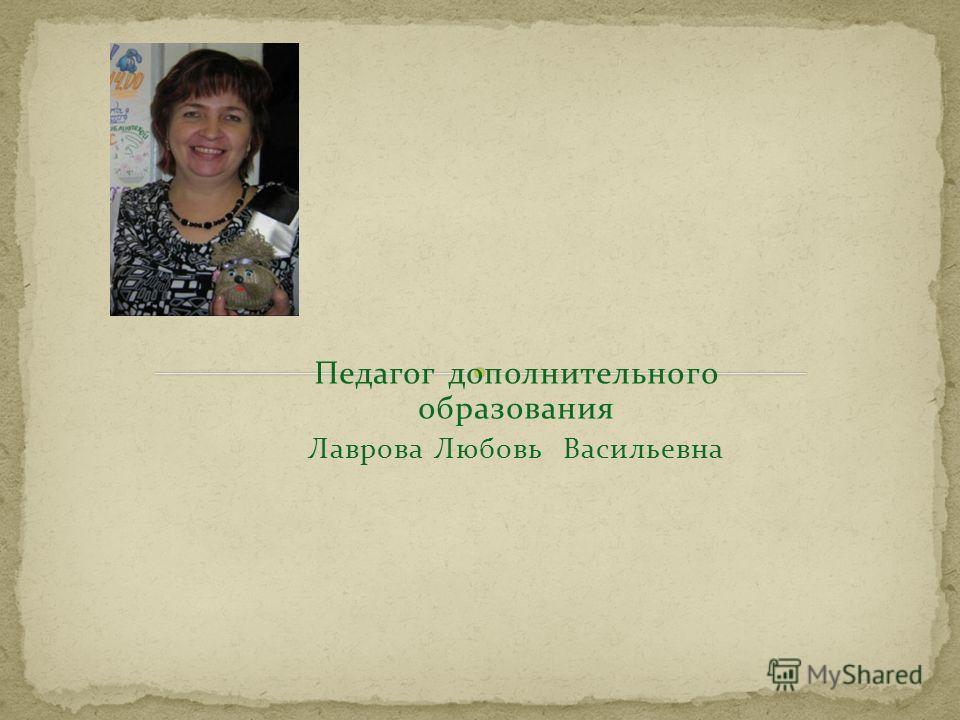 Педагог дополнительного образования Лаврова Любовь Васильевна