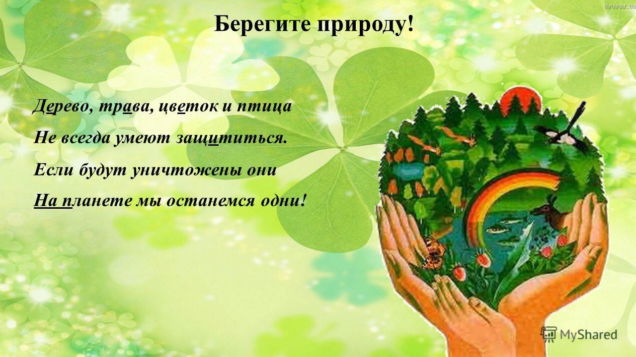 Берегите природу! Дерево, трава, цветок и птица Не всегда умеют защититься. Если будут уничтожены они На планете мы останемся одни!