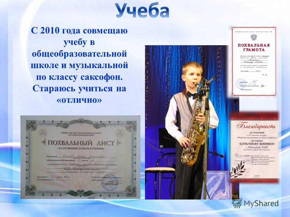 С 2010 года совмещаю учебу в общеобразовательной школе и музыкальной по классу саксофон. Стараюсь учиться на «отлично»