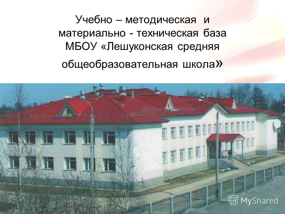 Учебно – методическая и материально - техническая база МБОУ «Лешуконская средняя общеобразовательная школа »