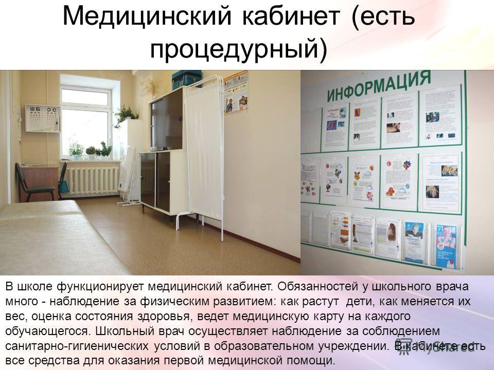 Медицинский кабинет (есть процедурный) В школе функционирует медицинский кабинет. Обязанностей у школьного врача много - наблюдение за физическим развитием: как растут дети, как меняется их вес, оценка состояния здоровья, ведет медицинскую карту на к