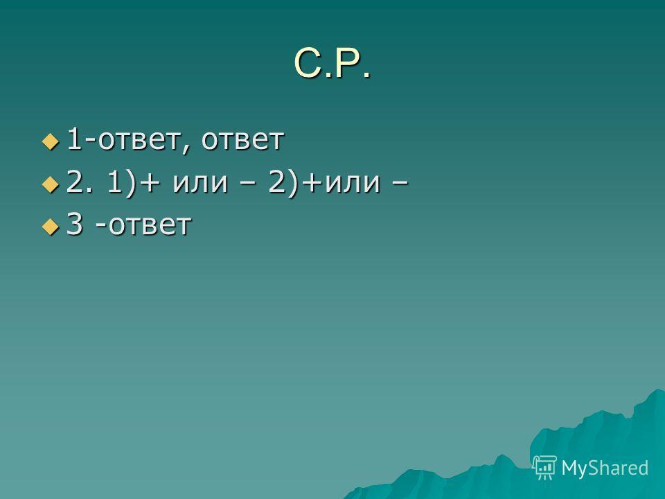 С.Р. 1-ответ, ответ 1-ответ, ответ 2. 1)+ или – 2)+или – 2. 1)+ или – 2)+или – 3 -ответ 3 -ответ