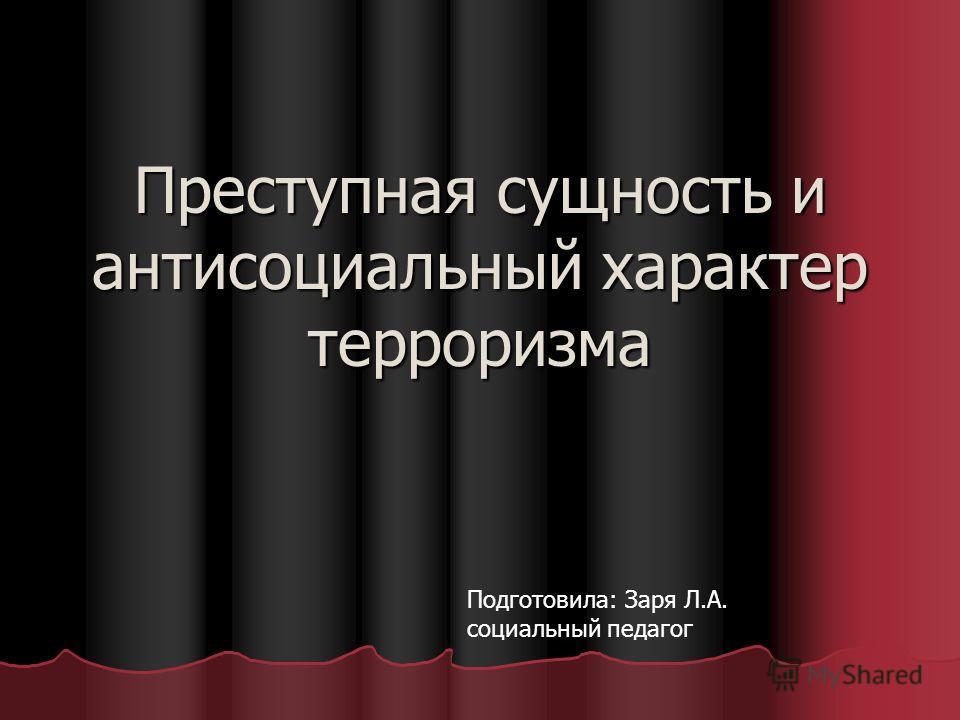 Преступная сущность и антисоциальный характер терроризма Подготовила: Заря Л.А. социальный педагог