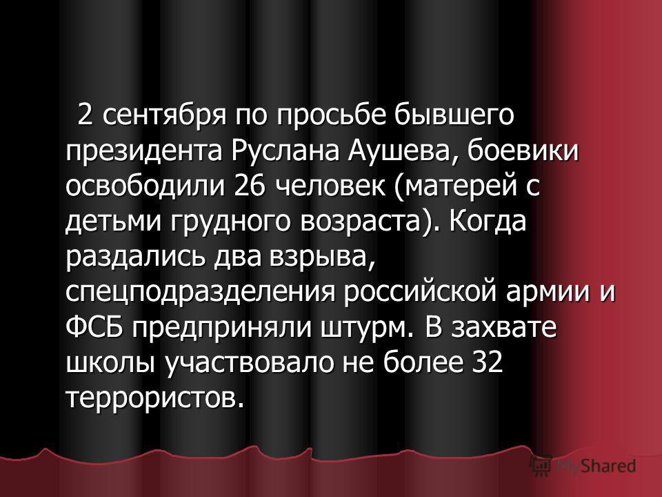 2 сентября по просьбе бывшего президента Руслана Аушева, боевики освободили 26 человек (матерей с детьми грудного возраста). Когда раздались два взрыва, спецподразделения российской армии и ФСБ предприняли штурм. В захвате школы участвовало не более