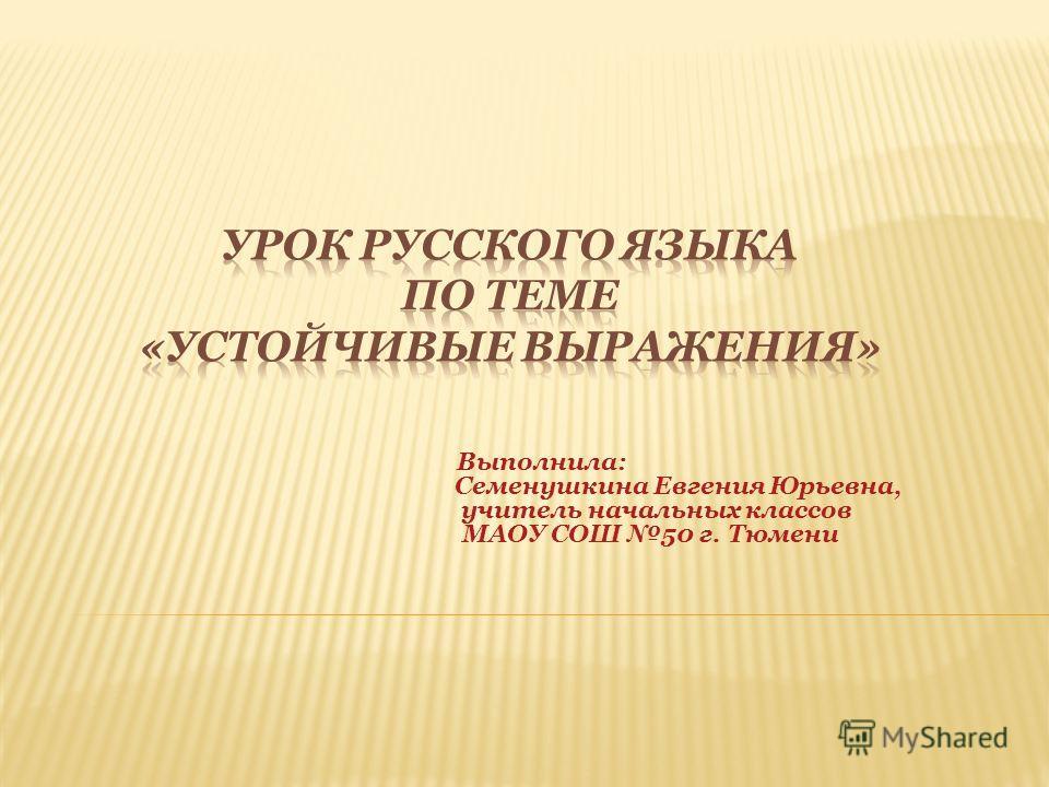 Выполнила: Семенушкина Евгения Юрьевна, учитель начальных классов МАОУ СОШ 50 г. Тюмени