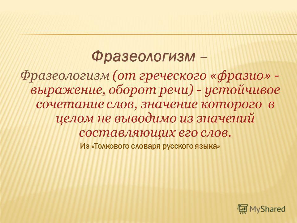 Фразеологизм – Фразеологизм (от греческого «фразио» - выражение, оборот речи) - устойчивое сочетание слов, значение которого в целом не выводимо из значений составляющих его слов. Из «Толкового словаря русского языка»
