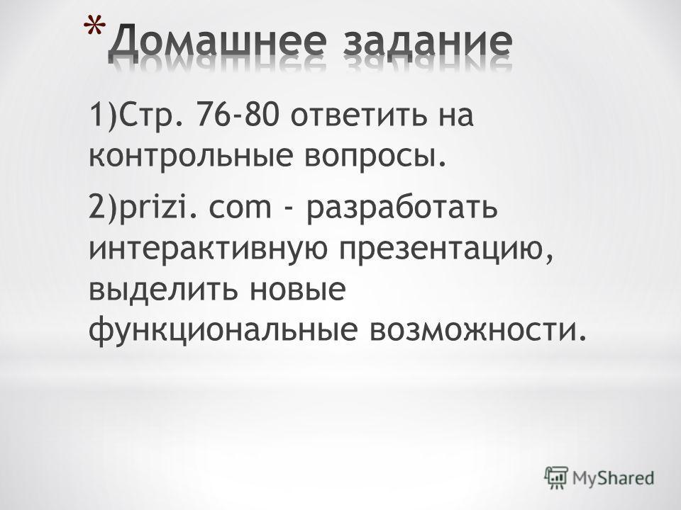 1)Стр. 76-80 ответить на контрольные вопросы. 2)prizi. com - разработать интерактивную презентацию, выделить новые функциональные возможности.