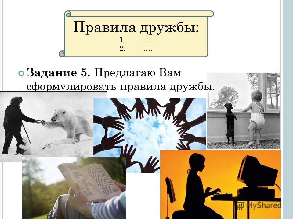 Задание 5. Предлагаю Вам сформулировать правила дружбы. Правила дружбы: 1.…. 2.….