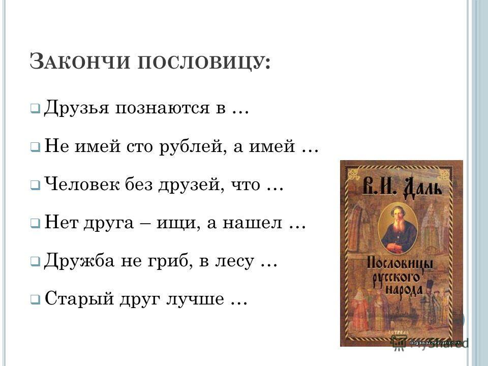 З АКОНЧИ ПОСЛОВИЦУ : Друзья познаются в … Не имей сто рублей, а имей … Человек без друзей, что … Нет друга – ищи, а нашел … Дружба не гриб, в лесу … Старый друг лучше …