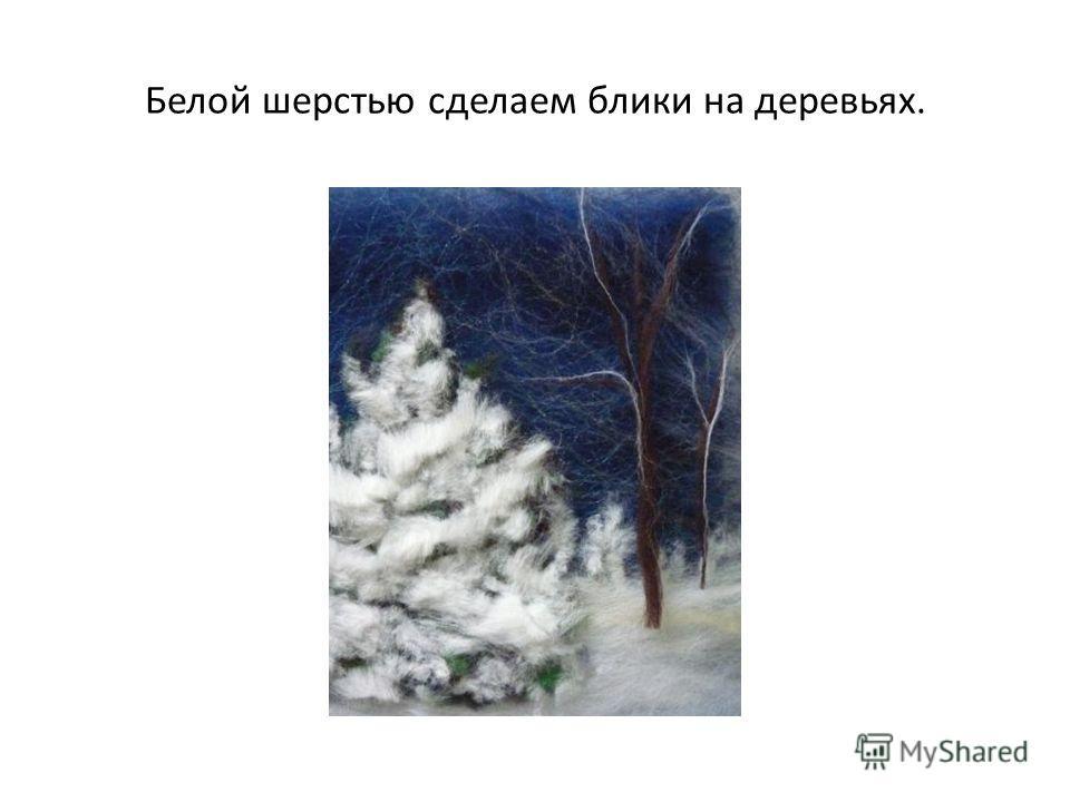Белой шерстью сделаем блики на деревьях.