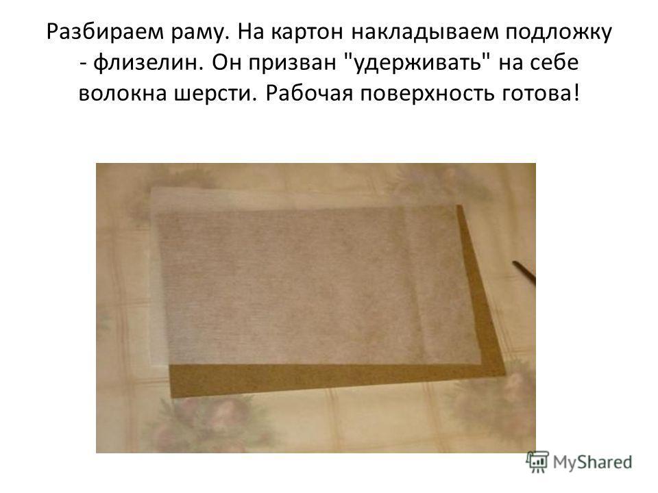 Разбираем раму. На картон накладываем подложку - флизелин. Он призван удерживать на себе волокна шерсти. Рабочая поверхность готова!