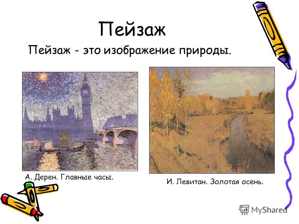 Пейзаж Пейзаж - это изображение природы. А. Дерен. Главные часы. И. Левитан. Золотая осень.
