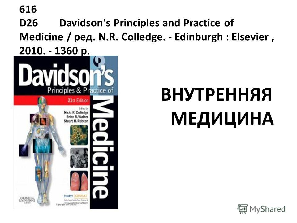 616 D26 Davidson's Principles and Practice of Medicine / ред. N.R. Colledge. - Edinburgh : Elsevier, 2010. - 1360 p. ВНУТРЕННЯЯ МЕДИЦИНА