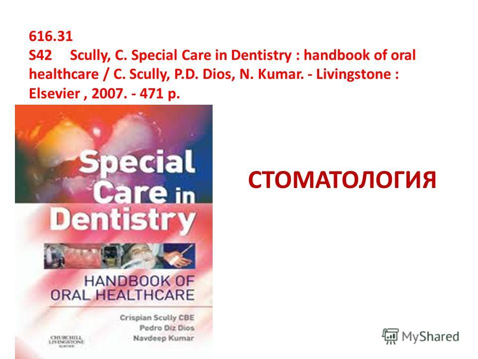 616.31 S42 Scully, С. Special Care in Dentistry : handbook of oral healthcare / С. Scully, P.D. Dios, N. Kumar. - Livingstone : Elsevier, 2007. - 471 p. СТОМАТОЛОГИЯ