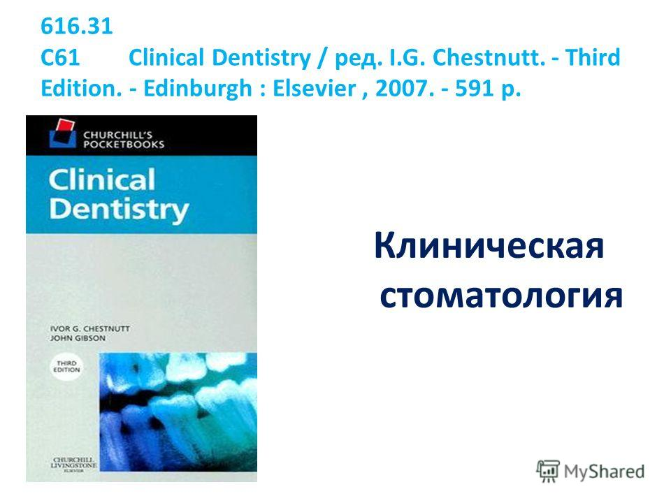 616.31 C61 Clinical Dentistry / ред. I.G. Chestnutt. - Third Edition. - Edinburgh : Elsevier, 2007. - 591 p. Клиническая стоматология