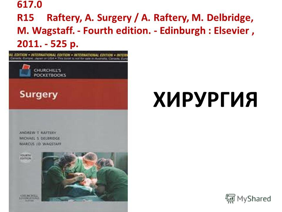 617.0 R15 Raftery, A. Surgery / A. Raftery, M. Delbridge, M. Wagstaff. - Fourth edition. - Edinburgh : Elsevier, 2011. - 525 p. ХИРУРГИЯ