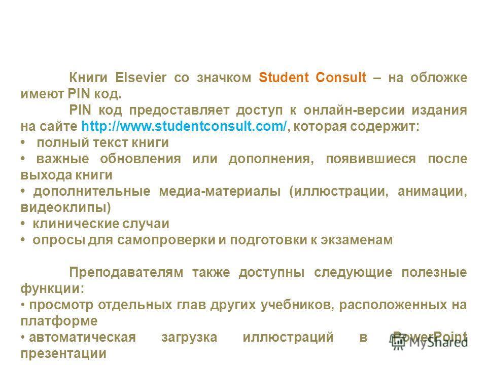 Книги Elsevier со значком Student Consult – на обложке имеют PIN код. PIN код предоставляет доступ к онлайн-версии издания на сайте http://www.studentconsult.com/, которая содержит: полный текст книги важные обновления или дополнения, появившиеся пос