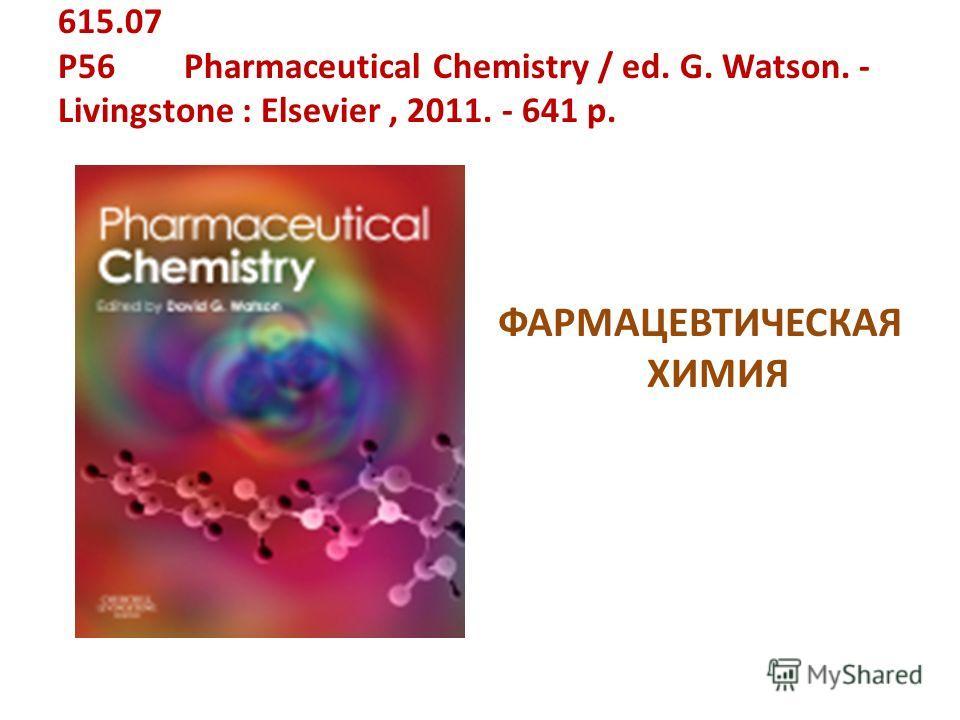 615.07 P56 Pharmaceutical Chemistry / ed. G. Watson. - Livingstone : Elsevier, 2011. - 641 p. ФАРМАЦЕВТИЧЕСКАЯ ХИМИЯ