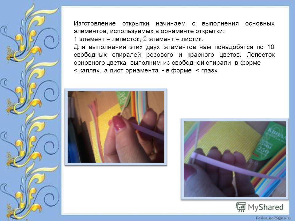 Изготовление открытки начинаем с выполнения основных элементов, используемых в орнаменте открытки: 1 элемент – лепесток; 2 элемент – листик. Для выполнения этих двух элементов нам понадобятся по 10 свободных спиралей розового и красного цветов. Лепес
