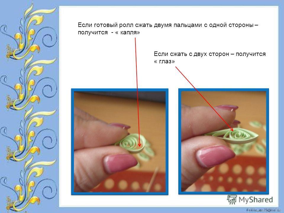 Если готовый ролл сжать двумя пальцами с одной стороны – получится - « капля» Если сжать с двух сторон – получится « глаз»